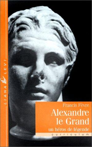 Alexandre le Grand. Un héro de légende