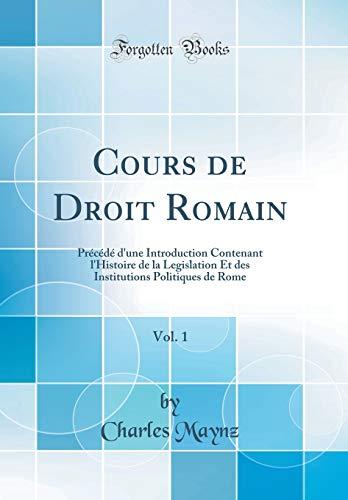 Cours de Droit Romain, Vol. 1: Précédé d'Une Introduction Contenant l'Histoire de la Legislation Et Des Institutions Politiques de Rome (Classic Reprint)