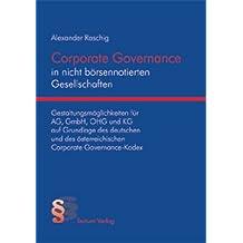 Corporate Governance in nicht börsennotierten Gesellschaften: Gestaltungsmöglichkeiten für AG, GmbH, OHG und KG auf Grundlage des deutschen und des österreichischen Corporate Governance-Kodex