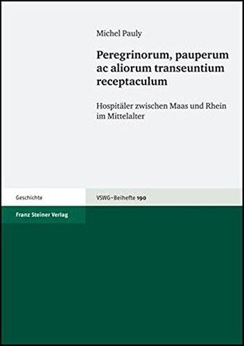 Peregrinorum, pauperum ac aliorum transeuntium receptaculum: Hospitäler zwischen Maas und Rhein im Mittelalter (Vierteljahrschrift Fur Sozial- Und Wirtschaftsgeschichte, Band 190)