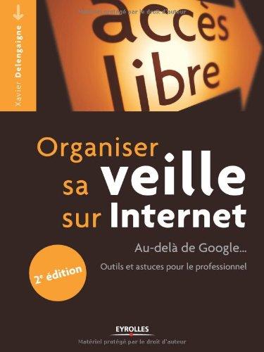 Organiser sa veille sur Internet: Au-delà de Google... Outils et astuces pour le professionnel. par Xavier Delengaigne