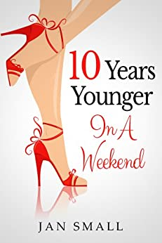 Ten Years Younger In A Weekend (Beauty And Fashion Secrets To Look Younger Naturally Book 1) by [Small, Jan]