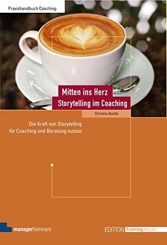 Mitten ins Herz - Storytelling im Coaching: Die Kraft von Storytelling für Coaching und Beratung nutzen (Edition Training aktuell)