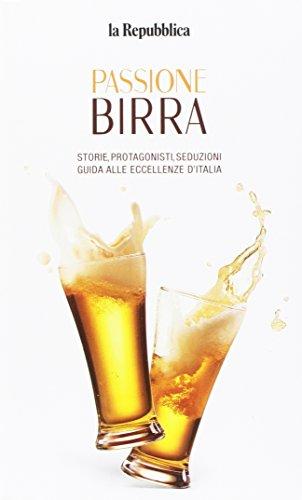 Passione birra. Storie, protagonisti, seduzioni. Guida alle eccellenze d'Italia