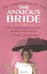 The Complete Guide for the Anxious Bride: How to Avoid Everything That Could Go Wrong on Your Big Day by Leah Ingram (2004-05-06)
