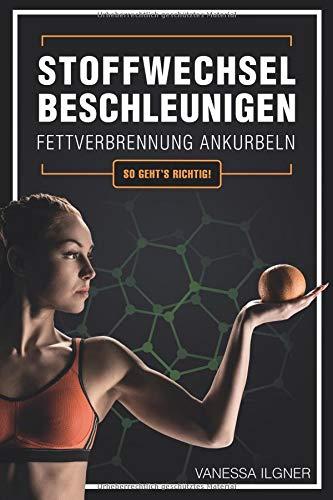 Stoffwechsel beschleunigen, Fettverbrennung ankurbeln: So geht's richtig!: Wie du effektiv und dauerhaft Fett an Bauch, Beinen und Hüften verlierst, ohne Diät und ohne Jojo-Effekt