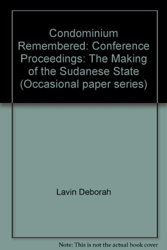 Condominium Remembered: The Making of the Sudanese State v. 1: Conference Proceedings (Occasional paper series)