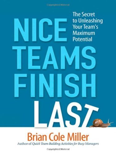 Nice Teams Finish Last: The Secret to Unleashing Your Team's Maximum Potential 1st edition by Miller, Brian Cole (2010) Paperback