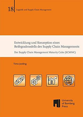Entwicklung und Konzeption eines Reifegradmodells des Supply Chain Managements: Der Supply Chain Management Maturity Cube (SCMMC) (Logistik und Supply Chain Management)