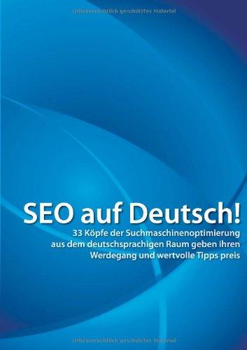 SEO auf Deutsch!: 33 Köpfe der Suchmaschinenoptimierung aus dem deutschsprachigen Raum geben ihren Werdegang und wertvolle Tipps preis