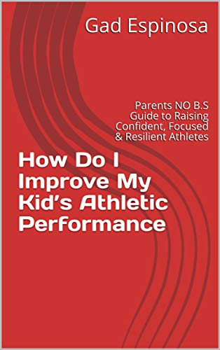 How Do I Improve My Kid's Athletic Performance: Parents NO B.S Guide to Raising Confident, Focused & Resilient Athletes (English Edition)