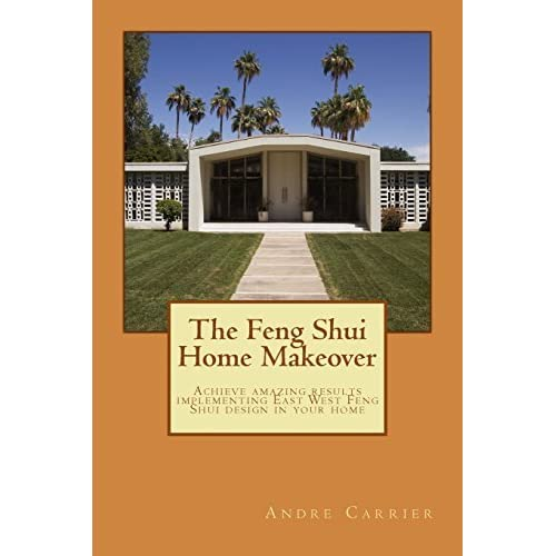 The Feng Shui Home Makeover: Achieve Amazing Results using the Scientific East West Feng Shui Method by Mr. Andre E Carrier (2014-02-18)
