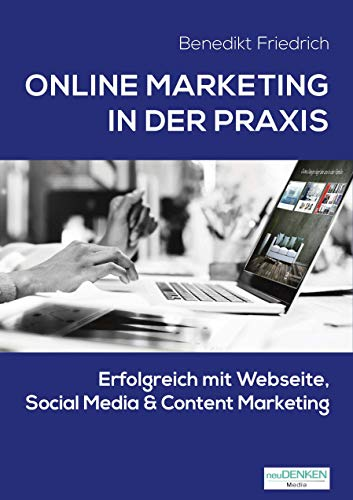 Online Marketing in der Praxis: Erfolgreich mit Webseite, Social Media & Content Marketing