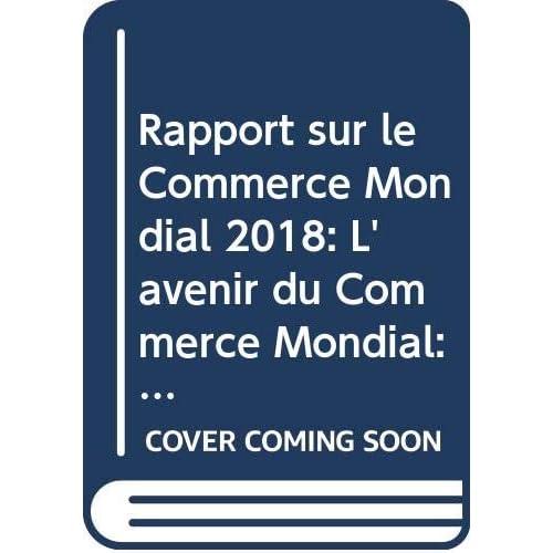 Rapport Sur Le Commerce Mondial, 2018: L'avenir Du Commerce Mondial: Comment Les Technologies Numériques Transforment Le Commerce Mondial