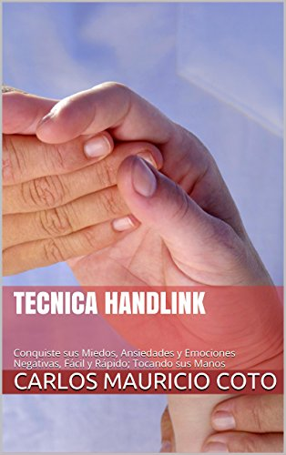 Tecnica HandLink: Conquiste sus Miedos, Ansiedades y Emociones Negativas, Fácil y Rápido; Tocando sus Manos por Carlos Mauricio Coto