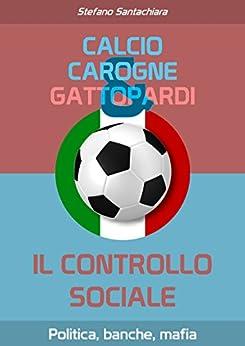 Calcio, carogne e gattopardi: Il controllo sociale del potere finanziario e politico ai tempi di Berlusconi e Renzi di [Santachiara, Stefano]