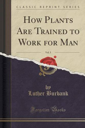 How Plants Are Trained to Work for Man, Vol. 5 (Classic Reprint)