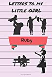 Letters To My Little Girl Ruby: A journal keepsake of a parent's love for your beautiful daughter
