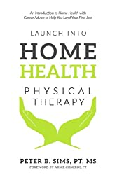 Launch Into Home Health Physical Therapy: An Introduction to Home Health with Career Advice to Help You Land Your First Job