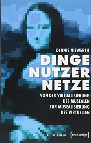 Dinge - Nutzer - Netze: Von der Virtualisierung des Musealen zur Musealisierung des Virtuellen (Edition Museum, Bd. 30)