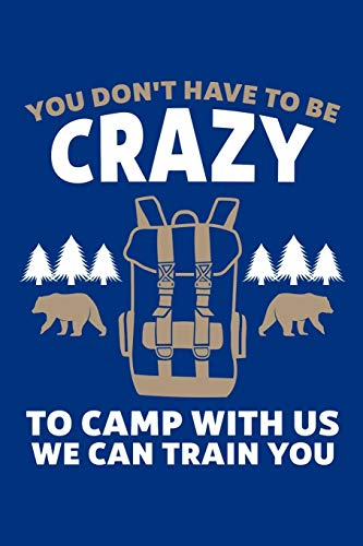You Don't Have To Be Crazy To Camp With Us We Can Train You: Camping Journal, Camp Notebook Note-taking Planner Book, RV Camping Lover Birthday ... Nature, Mountain Hike Gifts For Hiker Camper (Crazy Camping-zelte)