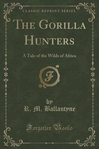 The Gorilla Hunters: A Tale of the Wilds of Africa (Classic Reprint)