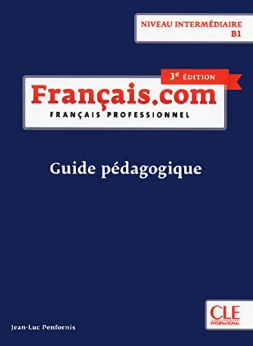 Français.com. Guide pédagogique. B1. Per le Scuole superiori