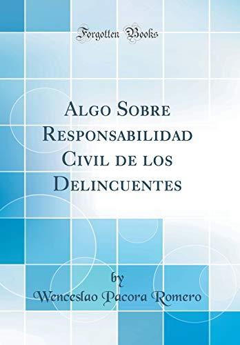 Algo Sobre Responsabilidad Civil de los Delincuentes (Classic Reprint) por Wenceslao Pacora Romero