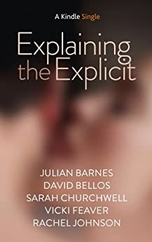 Explaining the Explicit (Kindle Single) by [Barnes, Julian, Feaver, Vicki, Johnson, Rachel , Bellos, David , Churchwell, Sarah]