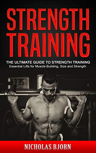Strength Training: The Ultimate Guide to Strength Training - Essential Lifts for Muscle Building, Size and Strength (English Edition) por Nicholas Bjorn