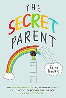 The Secret Parent: The hidden truths of life, parenting and childhood through the eyes of a Kids Life Coach by [Lauwrens, Zelna]