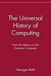 The Universal History of Computing: From the Abacus to the Quantum Computer: From the Abacus to the Quantum Computer