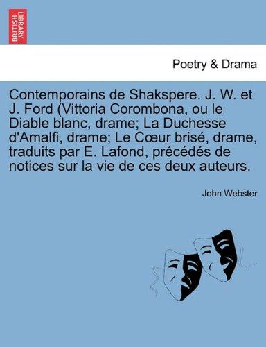 Contemporains de Shakspere. J. W. et J. Ford (Vittoria Corombona, ou le Diable blanc, drame; La Duchesse d'Amalfi, drame; Le Cœur brisé, drame, ... de notices sur la vie de ces deux auteurs.