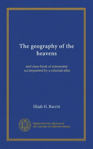 The geography of the heavens: and class-book of astronomy: accompanied by a celestial atlas