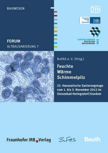 Altbausanierung 7: Feuchte, Wärme, Schimmelpilz 23. Hanseatische Sanierungstage vom 1. bis 3. November 2012 im Ostseebad Heringsdorf/Usedom (Beuth Forum)