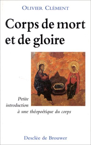 CORPS DE MORT ET DE GLOIRE. Petite introduction à une théopoétique du corps, 3ème édition par Olivier Clément