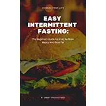 Easy Intermittent Fasting: The Beginners Guide For Fast, Be More Happy And Burn Fat (Diet, Obesity, Slim Body, Keto Diet, Paleo Diet, Ketogenic Diet, Intermittent Fasting For Woman Book 4)
