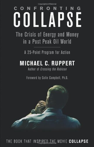 Confronting Collapse: The Crisis of Energy & Money in a Post Peak Oil World by Michael C. Ruppert Published by Chelsea Green Publishing Co (2010)