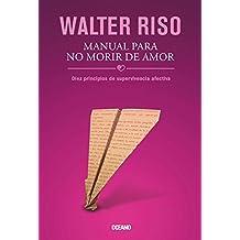 Manual Para No Morir de Amor: Diez Principios de Supervivencia Afectiva (Biblioteca Walter Riso)