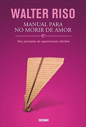 Manual Para No Morir de Amor: Diez Principios de Supervivencia Afectiva (Biblioteca Walter Riso) por Walter Riso