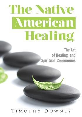[ The Native American Healing: The Art of Healing and Spiritual Ceremonies Downey, Timothy ( Author ) ] { Paperback } 2014 -