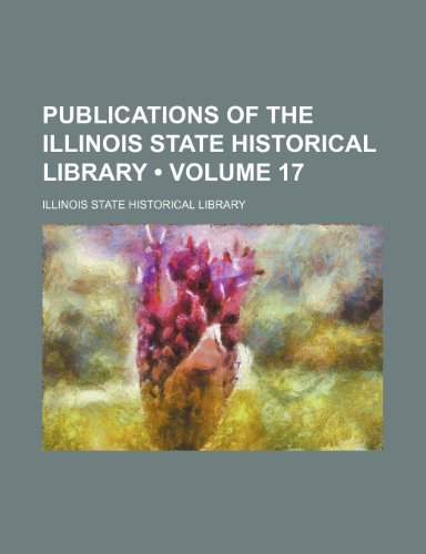 Publications of the Illinois State Historical Library (Volume 17)
