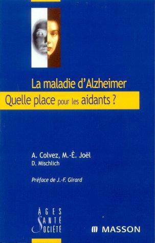 La maladie d'Alzheimer. Quelle place pour les aidants ? Expériences innovantes et perspectives en Europe par Alain Colvez, Marie-Eve Joël, Danièle Mischlich