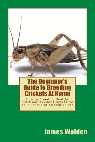 The Beginner's Guide to Breeding Crickets At Home: How to Breeding Healthy Nutritious Feeder Crickets for Your Reptile or Amphibian Pet