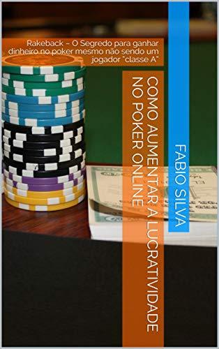 """COMO AUMENTAR A LUCRATIVIDADE NO POKER ONLINE: Rakeback  - O Segredo para ganhar dinheiro no poker mesmo não sendo um jogador """"classe A"""" (Portuguese Edition)"""