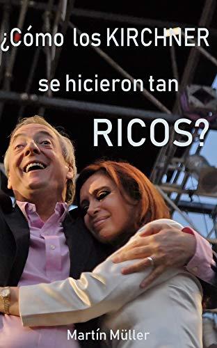 ¿Cómo los Kirchner se hicieron tan ricos? por Martín  Müller