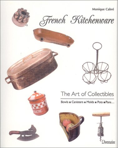 French Kitchenware: The Art of Collectibles: Bowls Canisters Molds Pots Pans