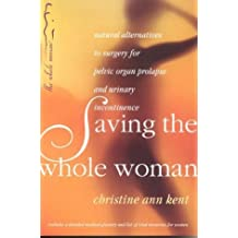 Saving the Whole Woman: Natural Alternatives to Surgery for Pelvic Organ Prolapse by Christine Ann Kent (2004-03-15)