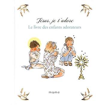 Jésus, je t'adore : Le livre des enfants adorateurs