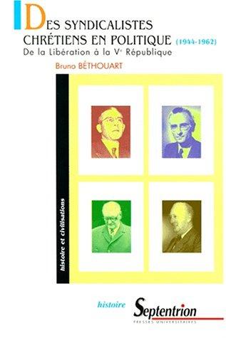 DES SYNDICALISTES CHRETIENS EN POLITIQUE (1944-1962). De la Libération à la Vème République par Bruno Béthouart